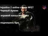 Injustice 2 online стрим №27 Черный Армян