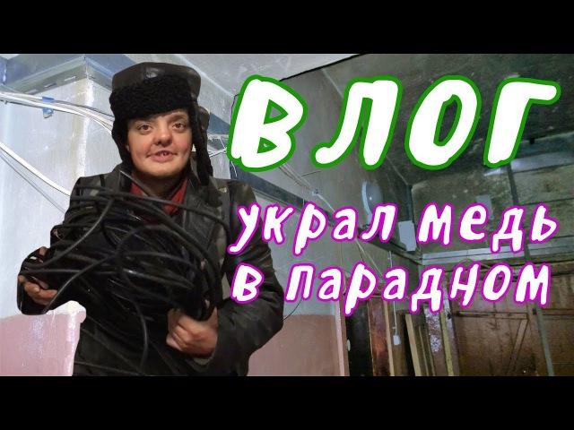VLOG ● Украл медь в парадном ч.1