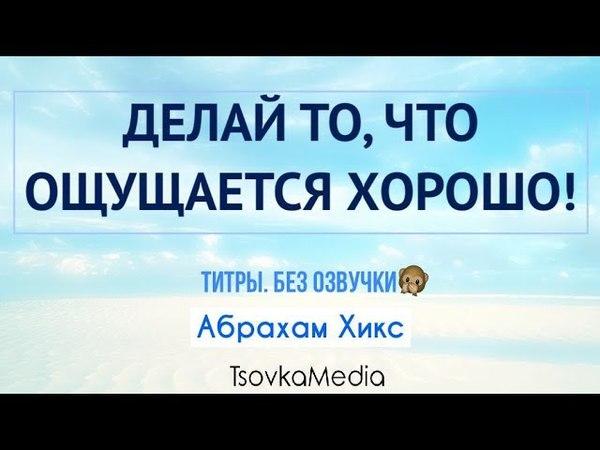 Делай то, что ощущается хорошо ~ Абрахам (Эстер) Хикс | TsovkaMedia