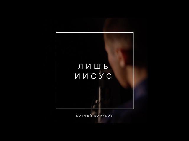 Лишь Иисус (Only Jesus) - Христианская песня || Матфей Шариков
