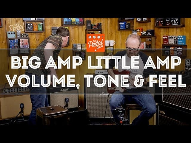 That Pedal Show – Big Amp, Little Amp Thoughts On Volume, Tone Feel For Playing Or Recording