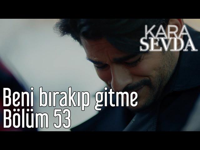 Kara Sevda 53. Bölüm - Beni Bırakıp Gitme