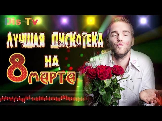 ЛУЧШАЯ ДИСКОТЕКА НА 8 МАРТА ЖЕНСКИЙ ПРАЗДНИК 2018