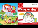 FAMILY AND FRIENDS 2: UNIT 8 WHAT IS THE TIME?