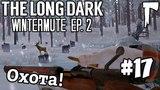 The Long Dark WIntermute #17 - Охота!