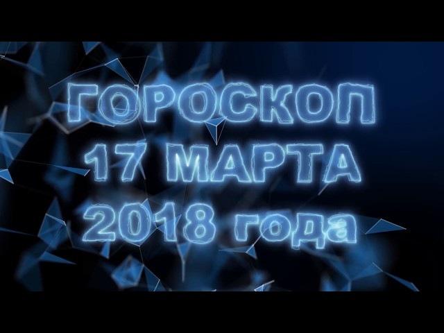 Гороскоп на 17 марта 2018 года (суббота) ✨ Гороскоп на сегодня по знакам Зодиака