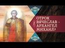 ОТРОК ВЯЧЕСЛАВ - АРХАНГЕЛ МИХАИЛ? НОВЫЕ ЧУДЕСА