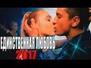Фильм взорвал тренды ютуба \\\ МОЯ ЕДИНСТВЕННАЯ ЛЮБОВЬ \\\ Русские мелодрамы 2017 НОВИНКИ HD 1080