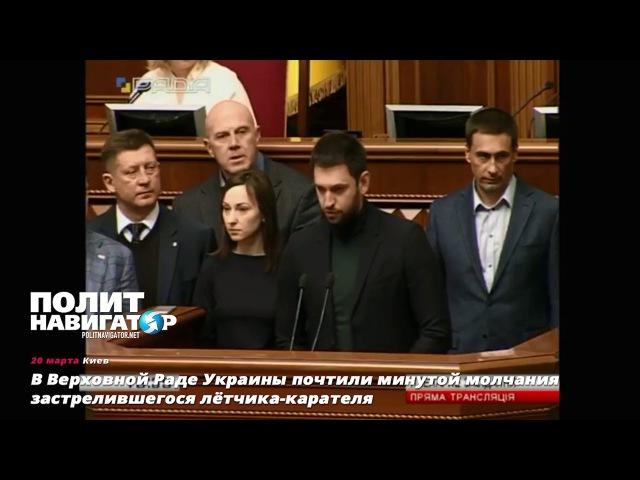 В Верховной Раде Украины почтили минутой молчания застрелившегося лётчика карателя