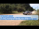 ПРЯМОЙ ЭФИР с автогонщиками, участниками этапа Кубка России по ралли «Голубые озера-2018»