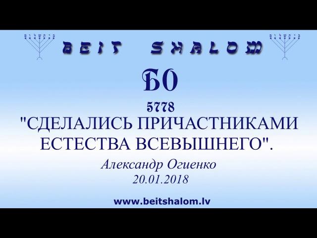 «БО» 5778 «СДЕЛАЛИСЬ ПРИЧАСТНИКАМИ ЕСТЕСТВА ВСЕВЫШНЕГО» А.Огиенко (20.01.2018)