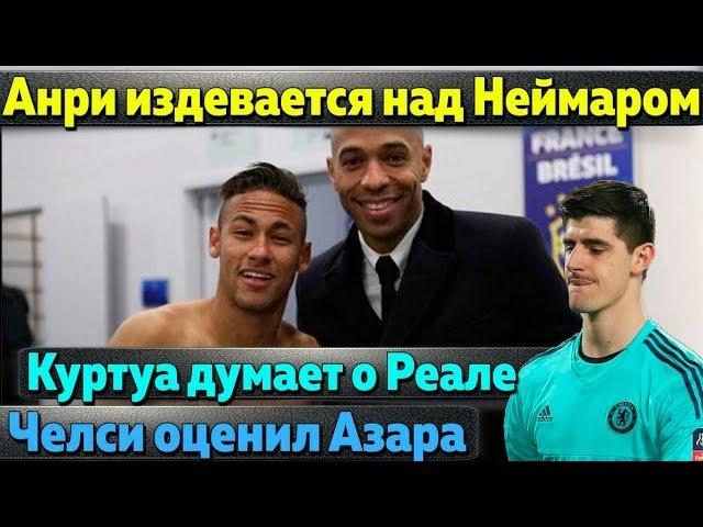 Анри издевается над Неймаром, Куртуа дал шанс Реалу, Челси оценил Азара