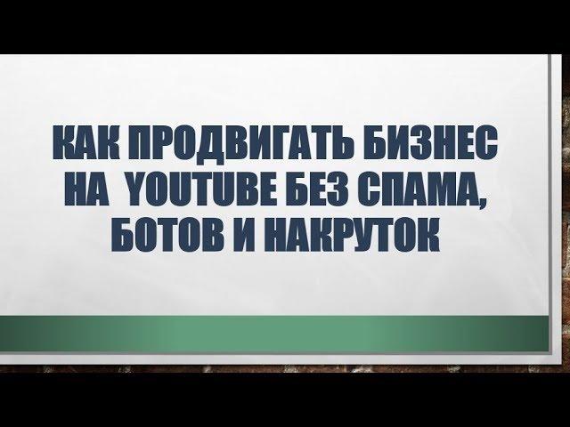 Как продвигать бизнес на Ютюбе YouTube без СПАМа, ботов и накруток