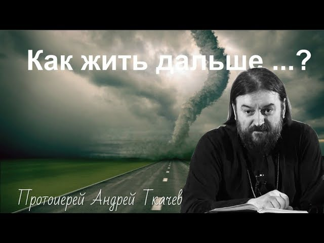 Как жить дальше ... ? Прот. Андрей Ткачев