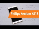 Распаковка Philips X818 Xenium / Unboxing Philips X818 Xenium