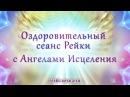 Сеанс исцеления Рейки Сеанс Рейки с Ангелами Исцеления Медитация Исцеляющая музыка рейки