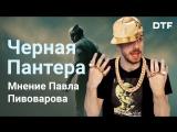 «Черная Пантера» — лучший фильм Marvel. Мнение Павла Пивоварова