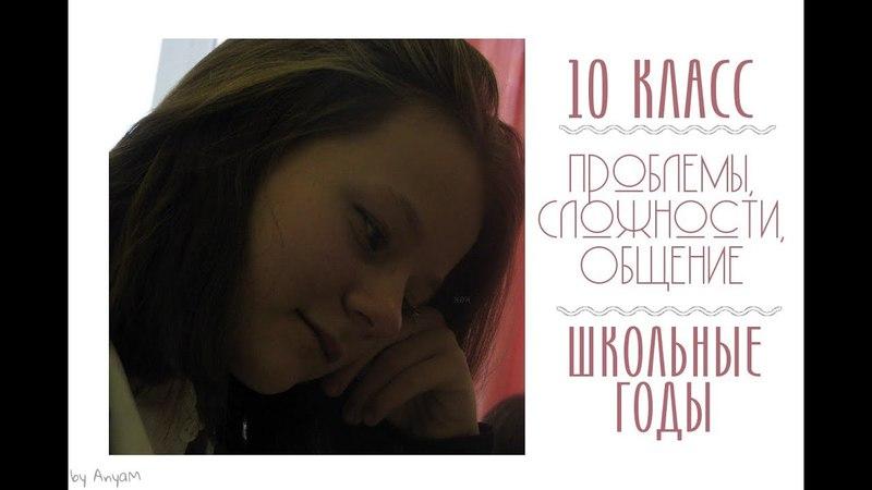 10 Класс | Проблемы, общения, творчество | Школьные годы | AnyaM