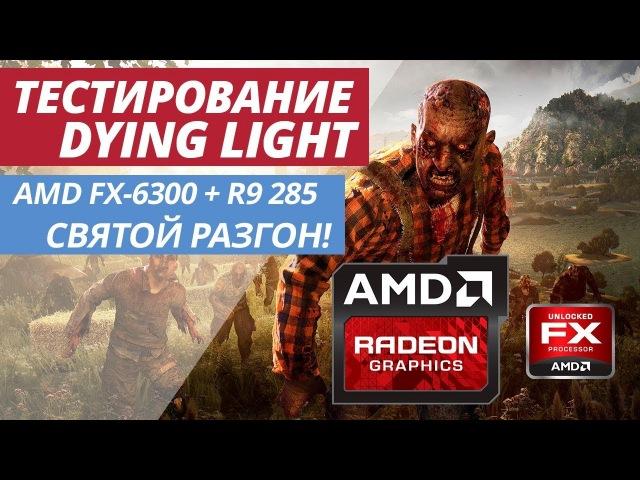 СВЯТОЙ РАЗГОН AMD FX | ТЕСТИРОВАНИЕ Dying Light FX-6300 AMD R9 285 TEST FPS DL