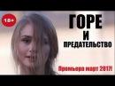 НОВИНКА! ГОРЕ И ПРЕДАТЕЛЬСТВО 2017, божественное кино, русская отменная мелодрама 2017