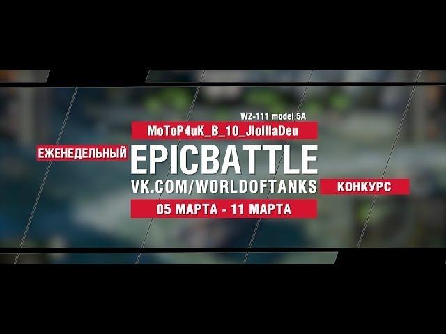 EpicBattle : MoToP4uK_B_10_JloIIIaDeu / WZ-111 mod.5A (конкурс: 05.03.18-11.03.18) [World of Tanks]