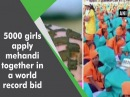 5000 girls apply mehandi together in a world record bid - Gujarat News