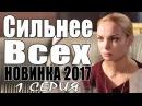 ПРЕМЬЕРА 2017 ПРОНЗИЛА ЗРИТЕЛЕЙ [ СИЛЬНЕЕ ВСЕХ ] Русские мелодрамы 2017 новинки, филь...