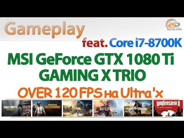 OVER 120 FPS гейминг на Ultra'х: MSI GeForce GTX 1080 Ti GAMING X TRIO Intel Core i7-8700K