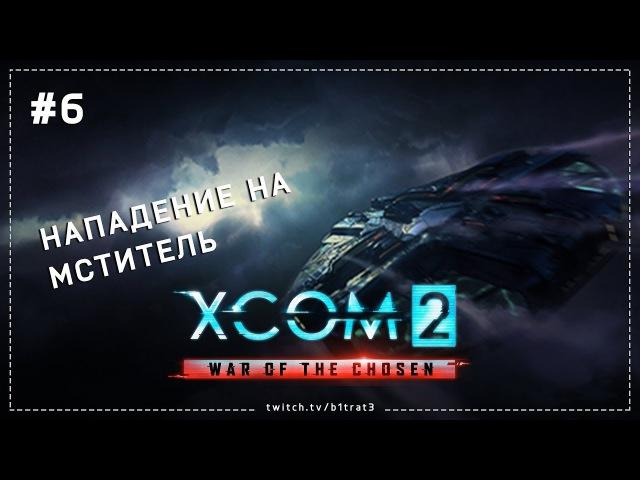 XCOM 2: War of the Chosen - Новое начало, новая стратегия - День 6 [Нападение на мститель]