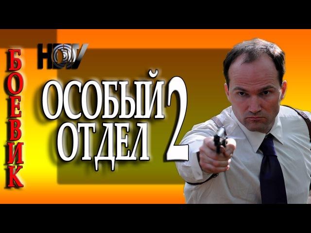 БОЕВИК О ПОЛИЦИИ ОСОБЫЙ ОТДЕЛ 2 ФИЬМ 2017 РУССКИЙ