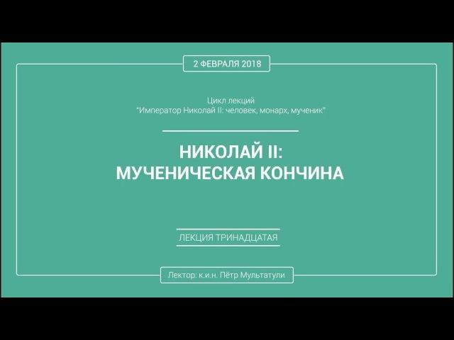 П. В. Мультатули - НИКОЛАЙ 2: МУЧЕНИЧЕСКАЯ КОНЧИНА. Лекция 13.