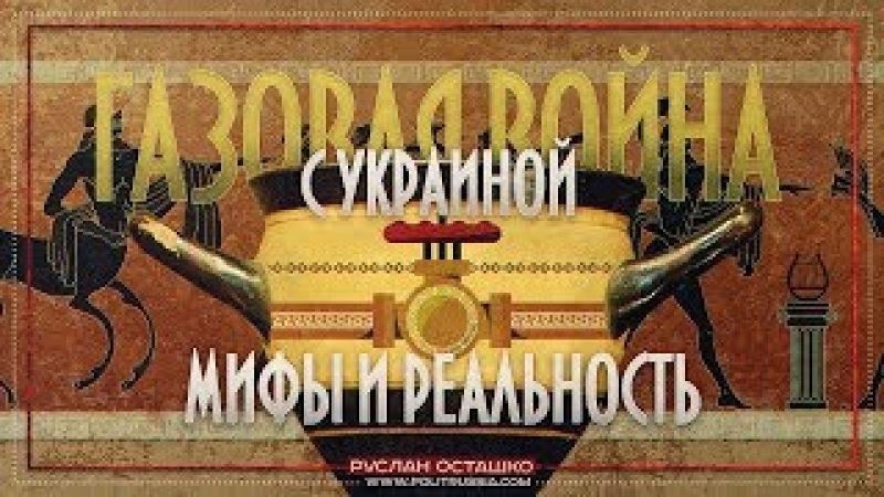 Газовая война с Украиной: мифы и реальность (Руслан Осташко)