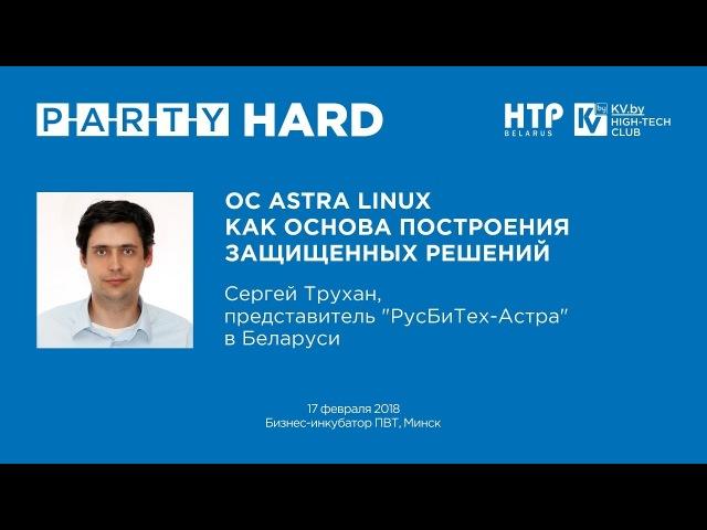 PARTY HARD 2018. Сергей Трухан - ОС Astra Linux как основа построения защищенных решений