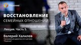 Восстановление семейных отношений Часть 5 Центр РЕШЕНИЕ Валерий Халилев