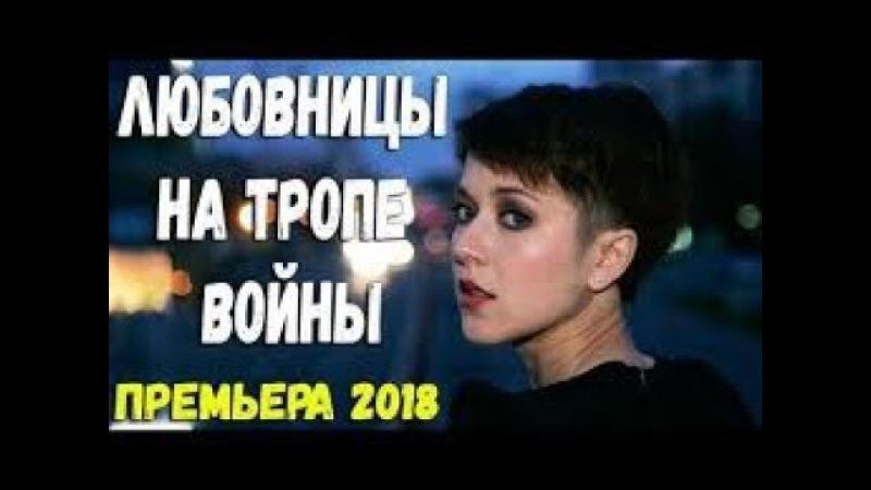 Мелодрама ЛЮБОВНИЦЫ НА ТРОПЕ ВОЙНЫ Русские мелодрамы 2018 новинки, фильмы 2018 HD