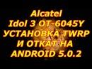 как на Ваш смартфон Alcatel Idol 3 OT 6045Y прошить TWRP и сделать откат прошивки