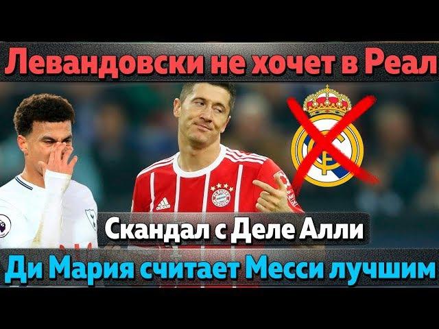 Левандовски не хочет в Реал, Ди Мария считает Месси лучше Роналду, скандал с Деле...