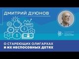 Дмитрий Дуюнов о стареющих олигархах и их неспособных детях