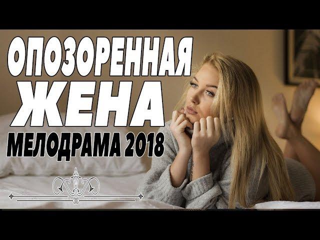 ПРЕМЬЕРА 2018 ПОРВАЛА КИНОКЛУБ [ ОПОЗОРЕННАЯ ЖЕНА ] Русские мелодрамы 2018 новинки, фильмы 2018 HD