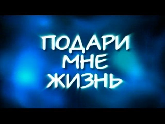Подари мне жизнь (сериал) 1 серия из 8 2003