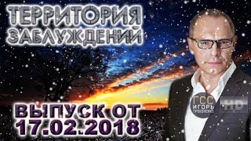 Территория заблуждений с Игорем Прокопенко. Выпуск от 17.02.2018(HD)