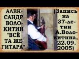 Александр Волокитин - ВСЁ ТА ЖЕ ГИТАРА (Запись на 37-летии А.Волокитина, 22.09.2005)
