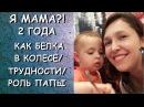 Я МАМА?! 2 ГОДА/КАК БЕЛКА В КОЛЕСЕ/ТРУДНОСТИ/РОЛЬ ПАПЫ