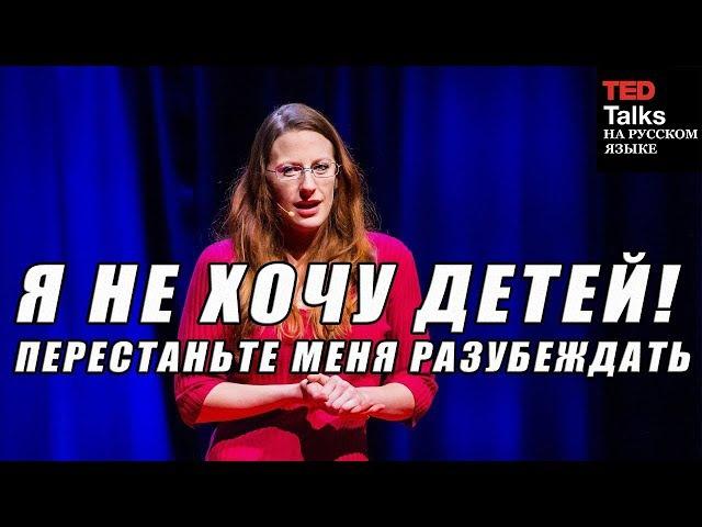 TED на русском - Я НЕ ХОЧУ ДЕТЕЙ. ПЕРЕСТАНЬТЕ МЕНЯ РАЗУБЕЖДАТЬ - Кристен Рейтер