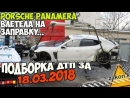 Подборка ДТП 18 03 2018 Porsche Panamera влетела на заправку