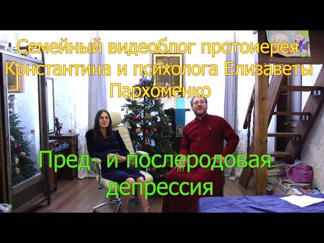 Пред и послеродовая депрессия Видеоблог прот Константина и психолога Елизаветы Пархоменко