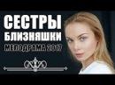 СЕСТРЫ БЛИЗНЯШКИ 2017 Русская мелодрама 2017 НОВИНКА HD