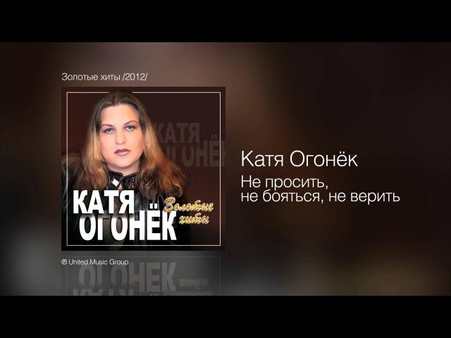 Катя Огонёк - Не просить, не бояться, неверить - Золотые хиты 2012