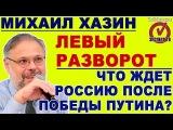 Михаил Хазин народ дал Путину карт-бланш на зачистку либералов 20.03.2018