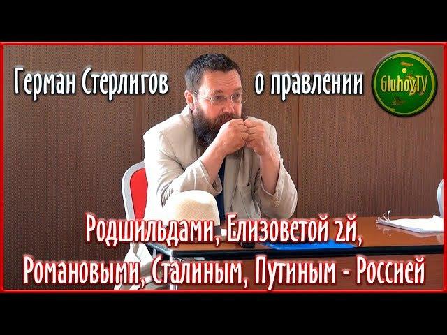 Герман Стерлигов о правлении Родшильдами Елизоветой 2й Романовыми Сталиным Путиным Россией